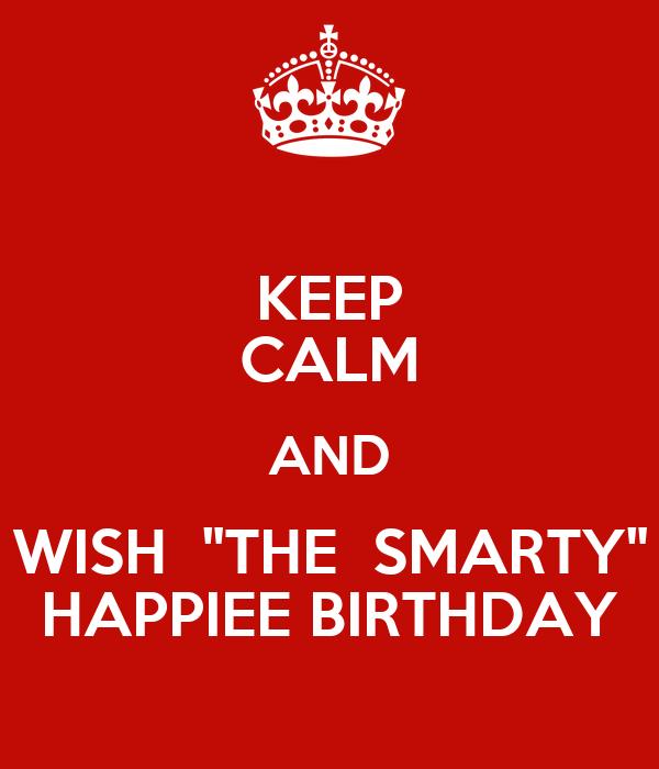 "KEEP CALM AND WISH  ""THE  SMARTY"" HAPPIEE BIRTHDAY"