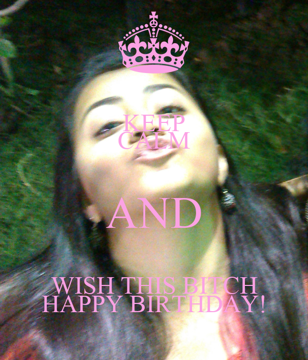 KEEP CALM AND WISH THIS BITCH HAPPY BIRTHDAY!