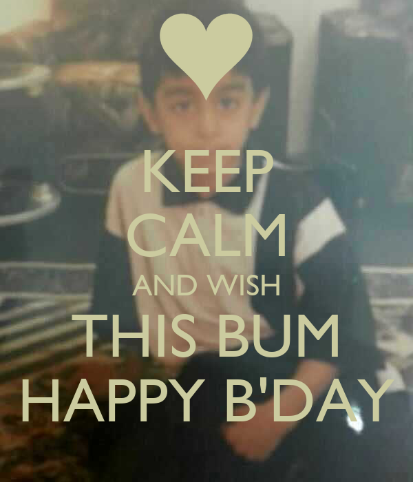 KEEP CALM AND WISH THIS BUM HAPPY B'DAY