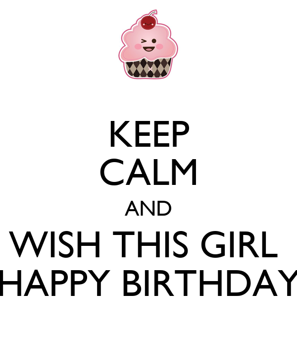 KEEP CALM AND WISH THIS GIRL  HAPPY BIRTHDAY