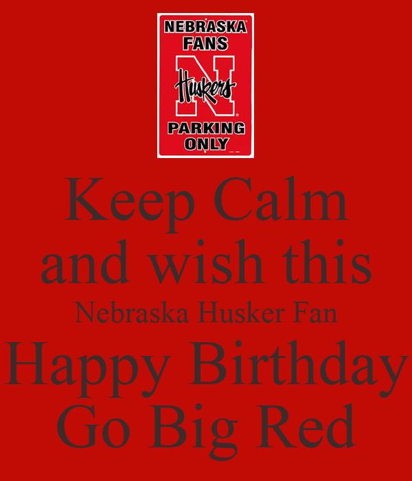 Keep Calm and wish this Nebraska Husker Fan Happy Birthday Go Big Red