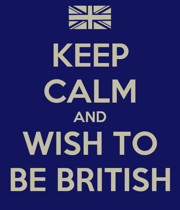 KEEP CALM AND WISH TO BE BRITISH