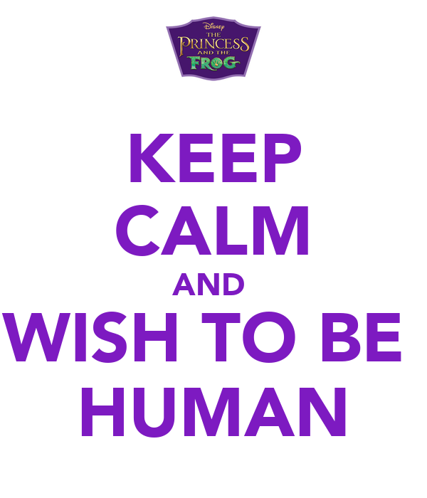 KEEP CALM AND  WISH TO BE  HUMAN