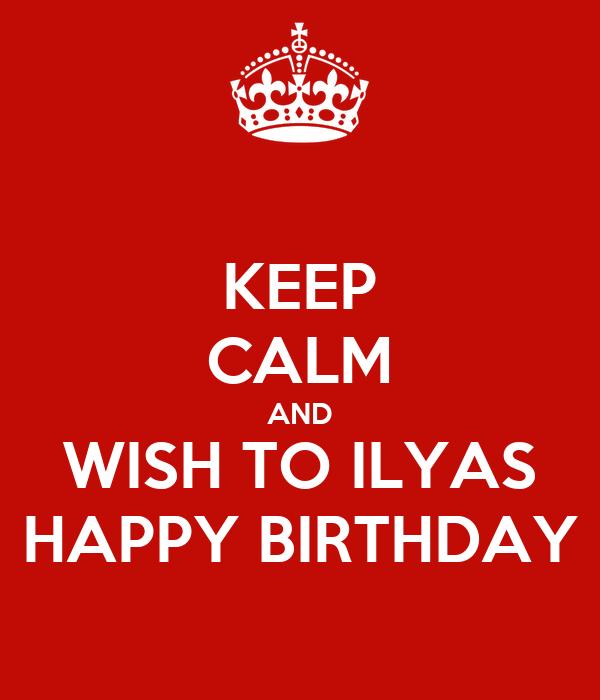 KEEP CALM AND WISH TO ILYAS HAPPY BIRTHDAY