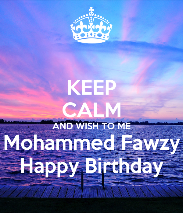 KEEP CALM AND WISH TO ME Mohammed Fawzy Happy Birthday