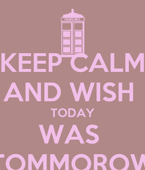 KEEP CALM AND WISH  TODAY WAS  TOMMOROW