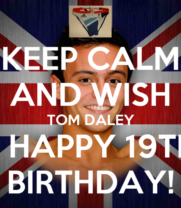 KEEP CALM AND WISH TOM DALEY A HAPPY 19TH  BIRTHDAY!