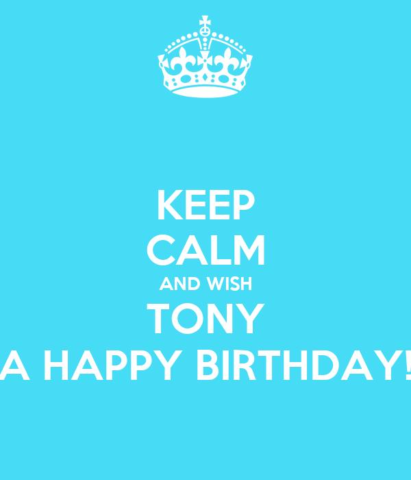 KEEP CALM AND WISH TONY A HAPPY BIRTHDAY!
