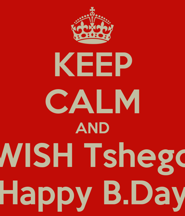 KEEP CALM AND WISH Tshego Happy B.Day
