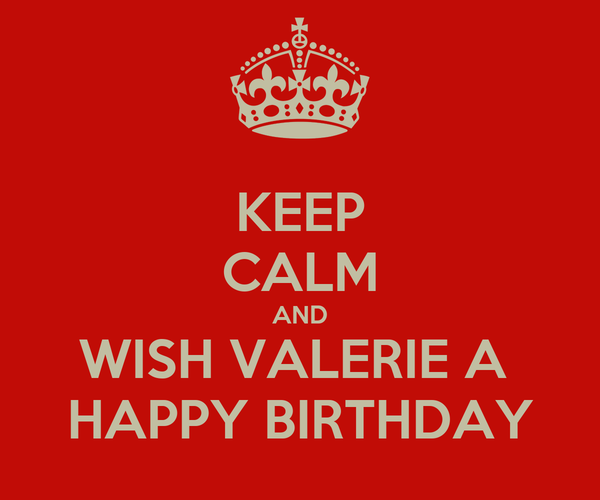 KEEP CALM AND WISH VALERIE A  HAPPY BIRTHDAY