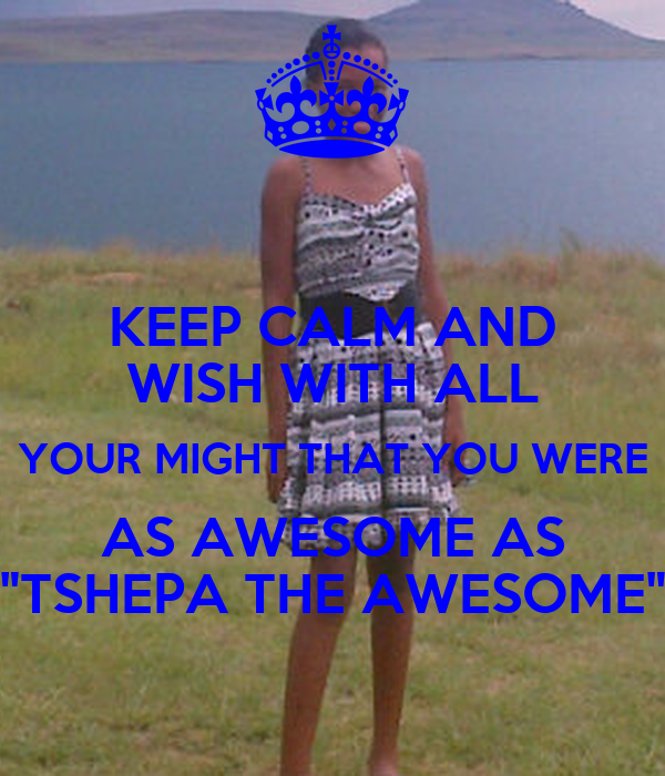 """KEEP CALM AND WISH WITH ALL YOUR MIGHT THAT YOU WERE AS AWESOME AS """"TSHEPA THE AWESOME"""""""