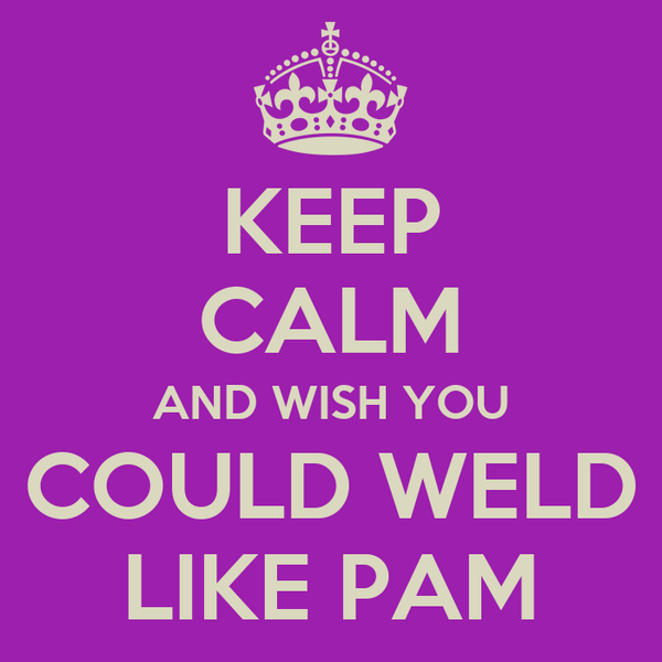 KEEP CALM AND WISH YOU COULD WELD LIKE PAM