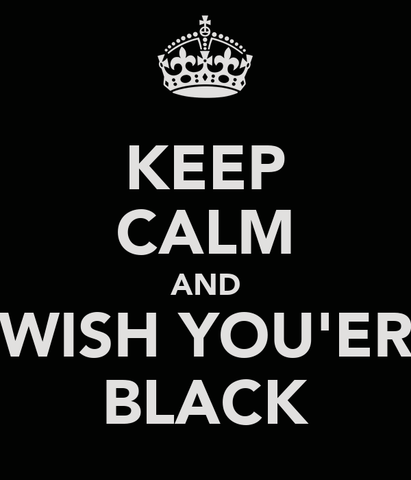 KEEP CALM AND WISH YOU'ER BLACK