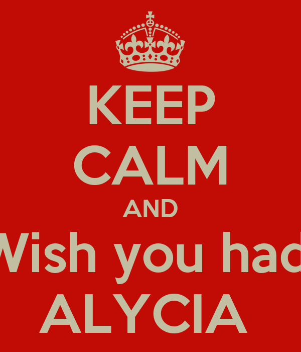 KEEP CALM AND Wish you had  ALYCIA