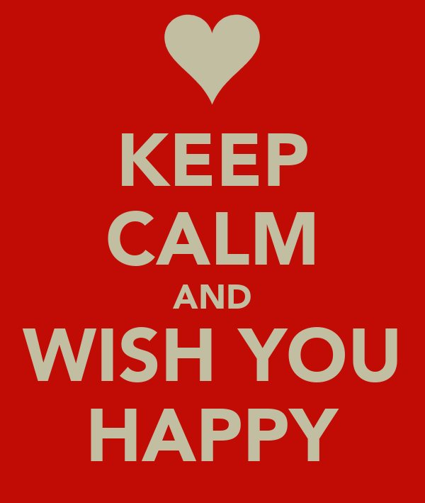 KEEP CALM AND WISH YOU HAPPY