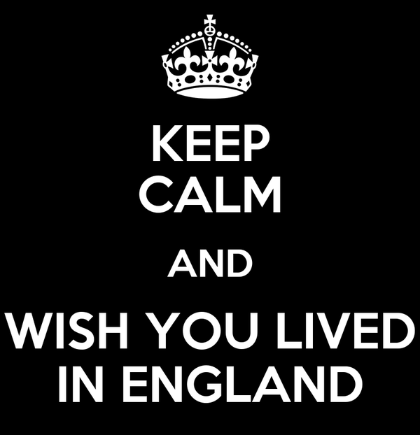 KEEP CALM AND WISH YOU LIVED IN ENGLAND