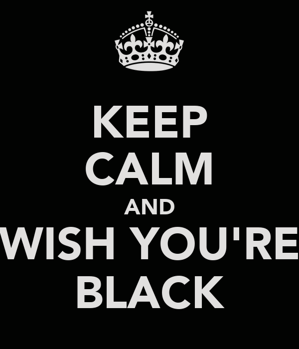 KEEP CALM AND WISH YOU'RE BLACK