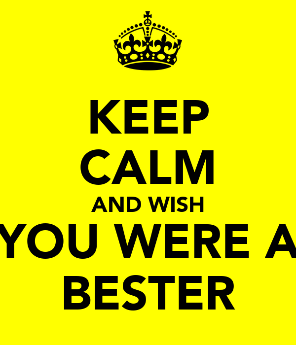 KEEP CALM AND WISH YOU WERE A BESTER