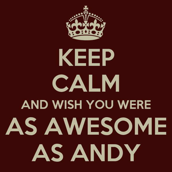 KEEP CALM AND WISH YOU WERE AS AWESOME AS ANDY