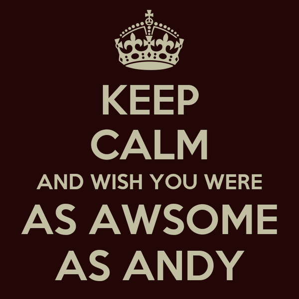 KEEP CALM AND WISH YOU WERE AS AWSOME AS ANDY
