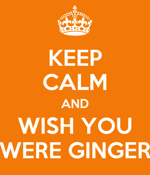 KEEP CALM AND WISH YOU WERE GINGER