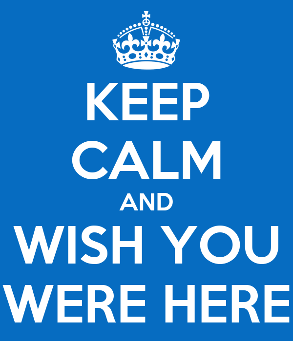 KEEP CALM AND WISH YOU WERE HERE