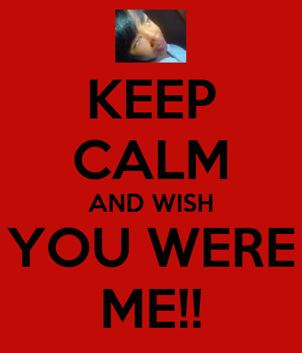 KEEP CALM AND WISH YOU WERE ME!!