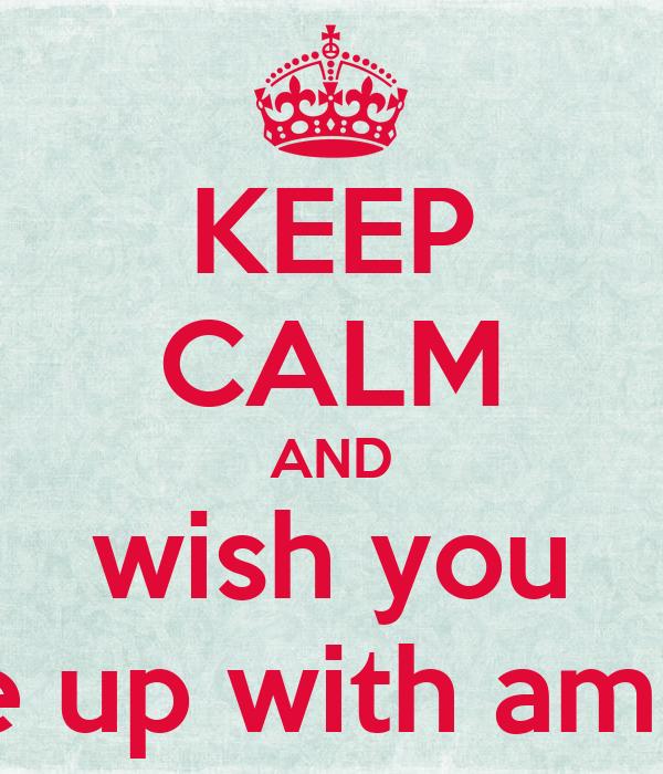 KEEP CALM AND wish you woke up with amnesia