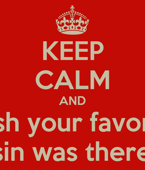 KEEP CALM AND Wish your favorite Cousin was there. Lol