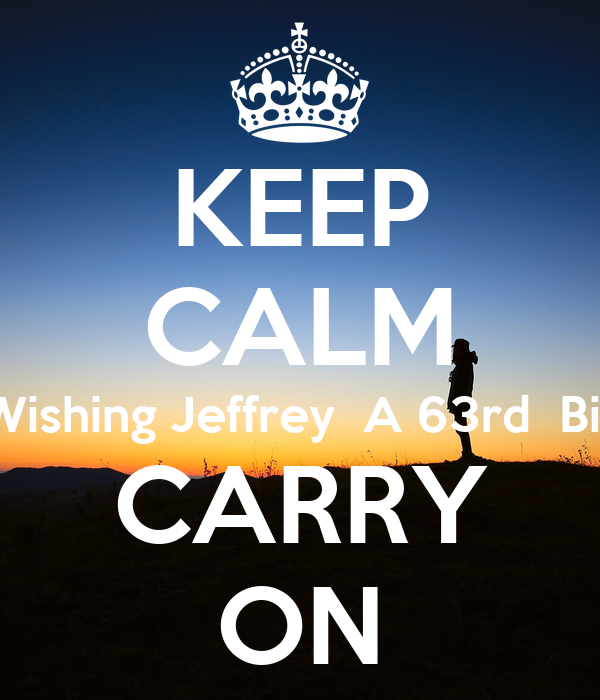 KEEP CALM AND  Wishing Jeffrey  A 63rd  Birthday  CARRY ON