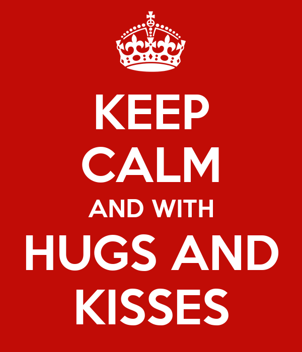 KEEP CALM AND WITH HUGS AND KISSES