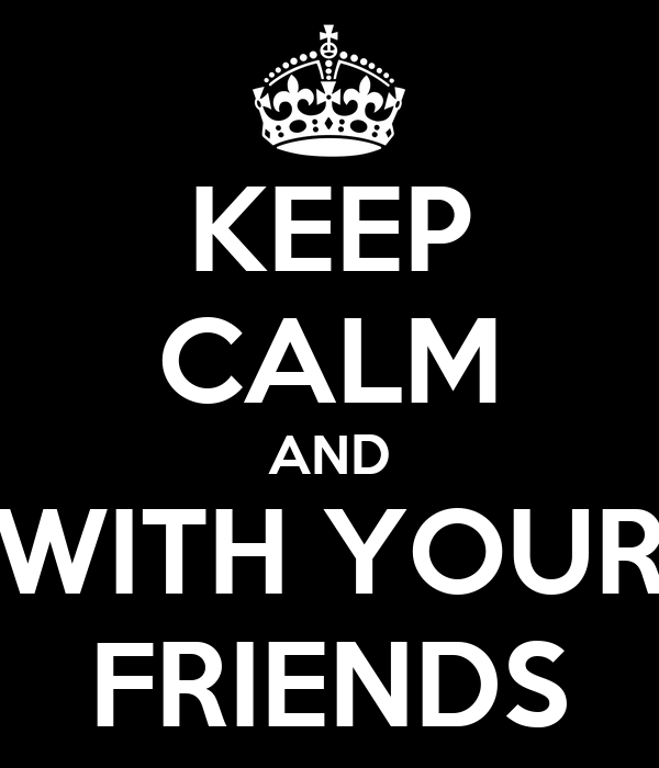 KEEP CALM AND WITH YOUR FRIENDS