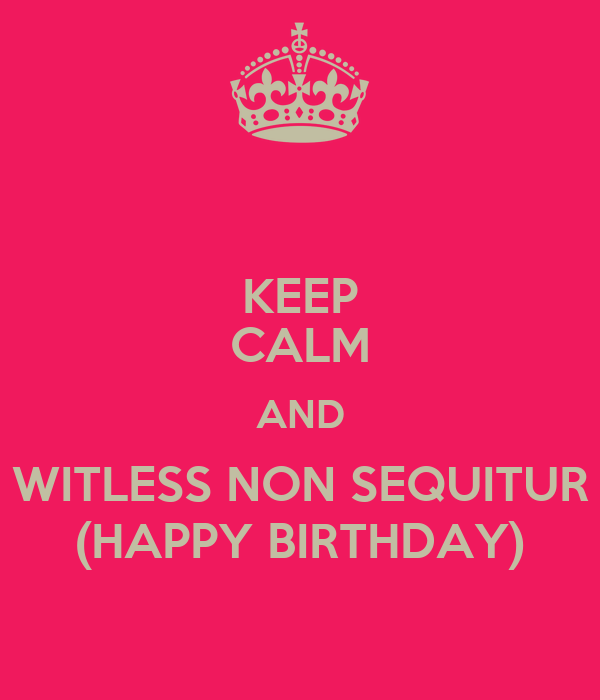 KEEP CALM AND WITLESS NON SEQUITUR (HAPPY BIRTHDAY)