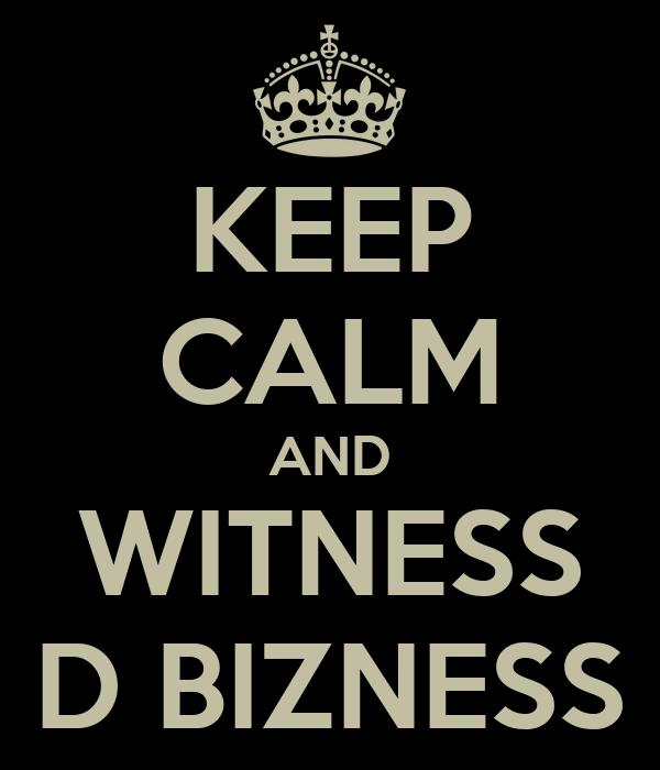 KEEP CALM AND WITNESS D BIZNESS
