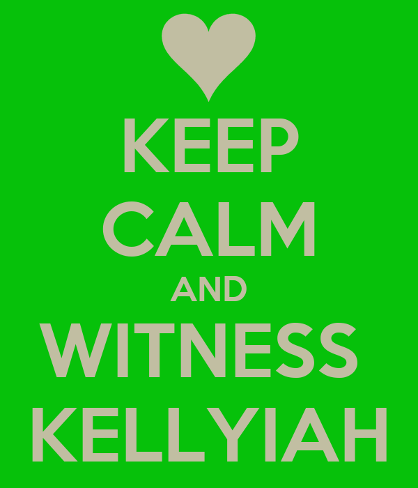 KEEP CALM AND WITNESS  KELLYIAH