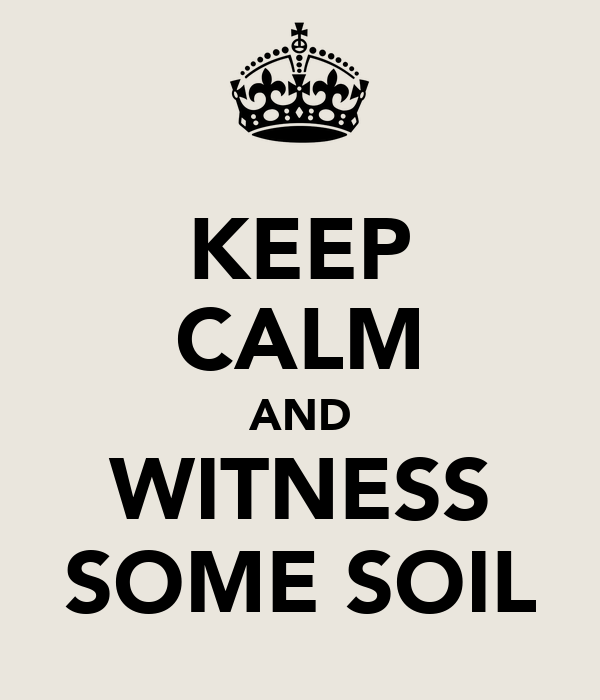 KEEP CALM AND WITNESS SOME SOIL