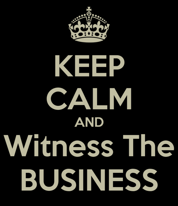 KEEP CALM AND Witness The BUSINESS