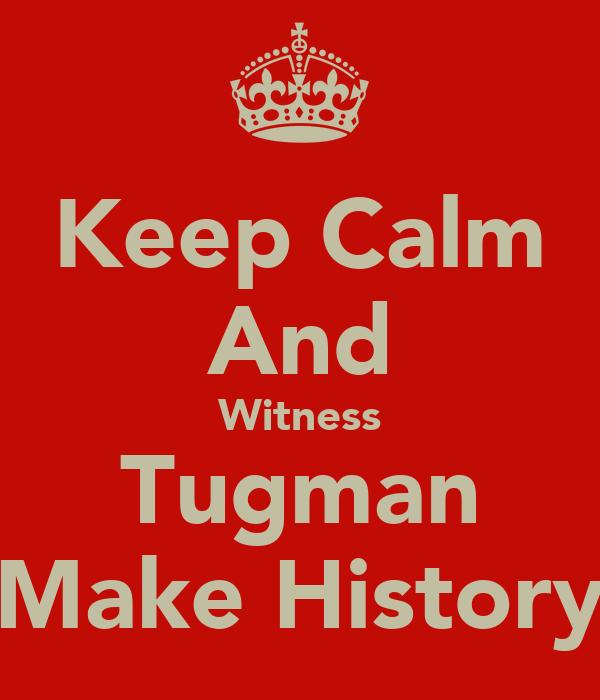 Keep Calm And Witness Tugman Make History