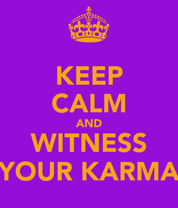 KEEP CALM AND WITNESS YOUR KARMA