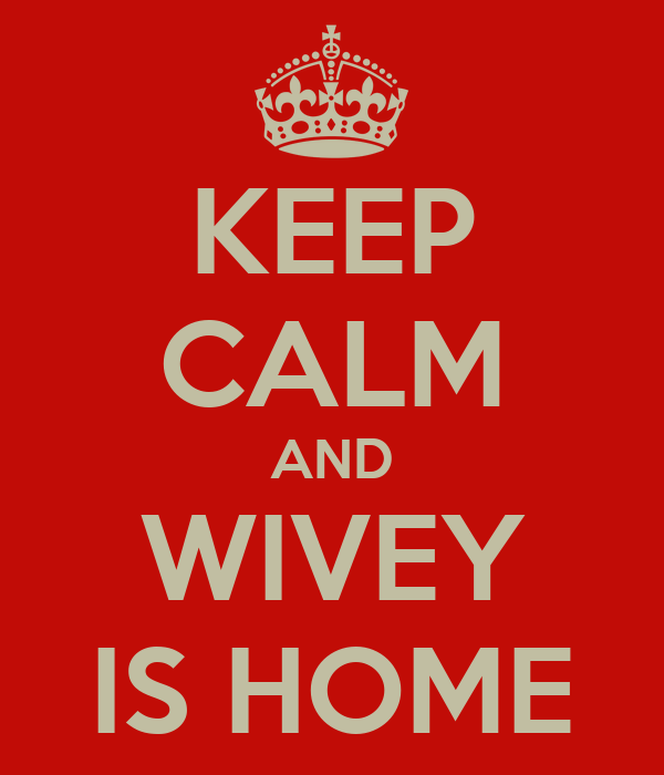 KEEP CALM AND WIVEY IS HOME