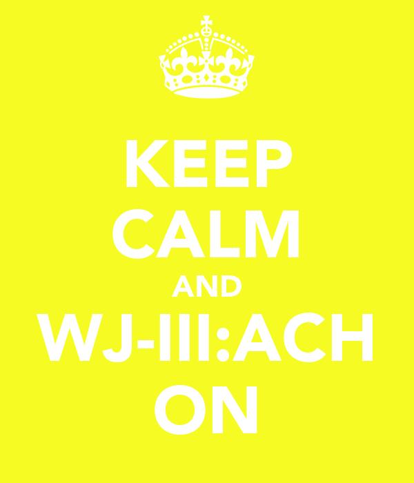 KEEP CALM AND WJ-III:ACH ON