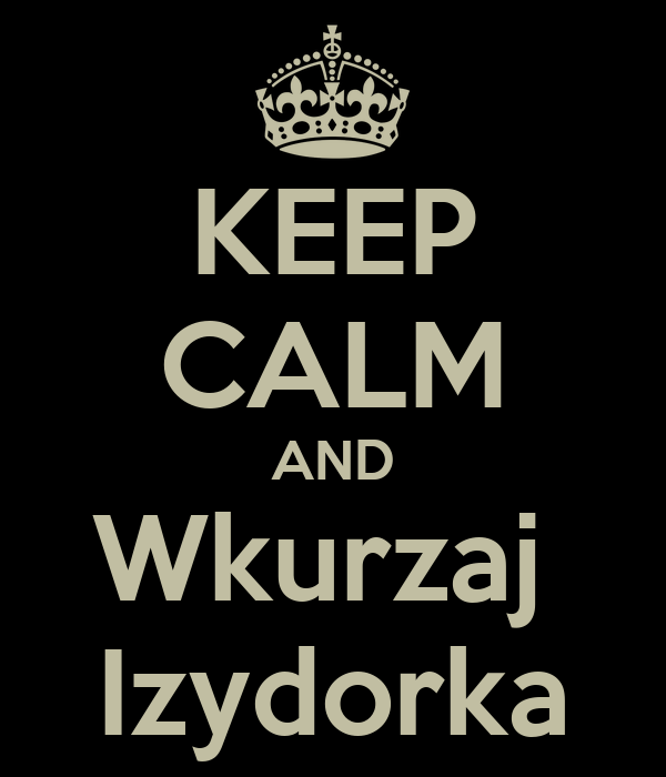 KEEP CALM AND Wkurzaj  Izydorka
