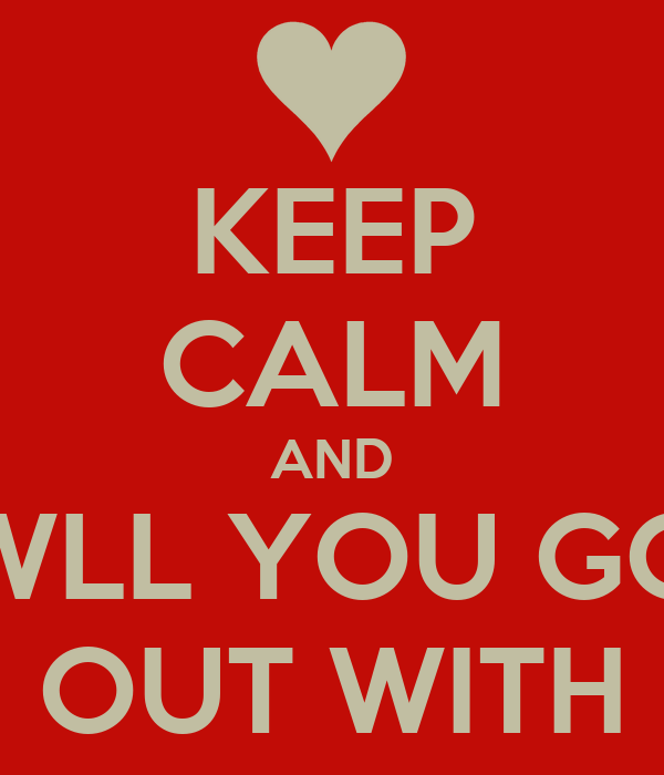 KEEP CALM AND WLL YOU GO OUT WITH