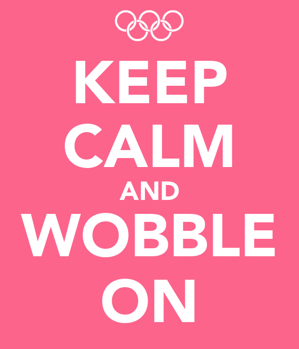 KEEP CALM AND WOBBLE ON