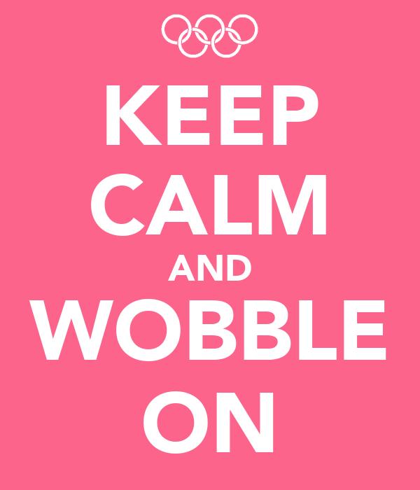KEEP CALM AND WOBBLE ON