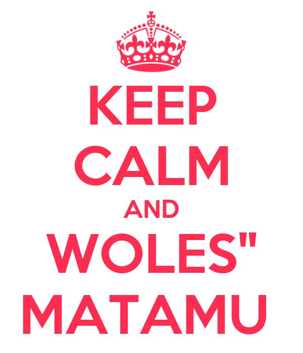 """KEEP CALM AND WOLES"""" MATAMU"""
