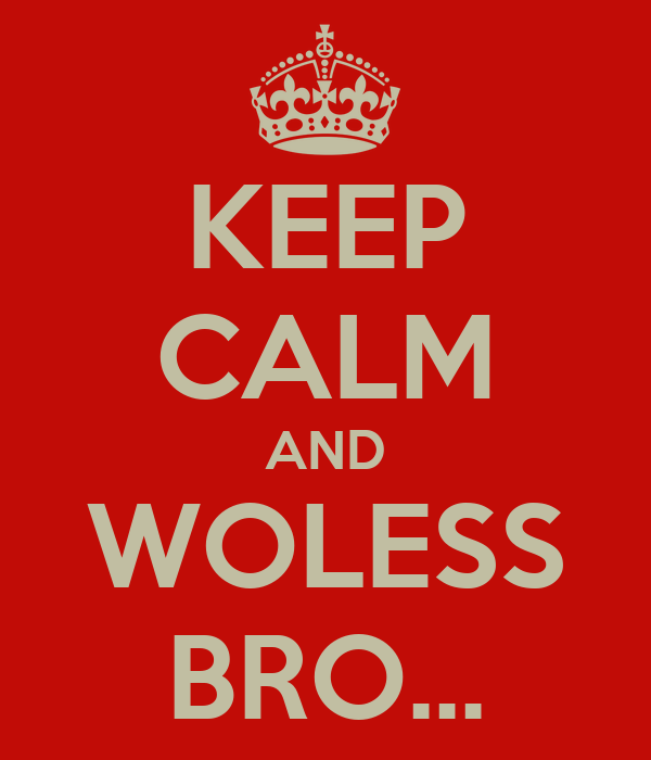 KEEP CALM AND WOLESS BRO...