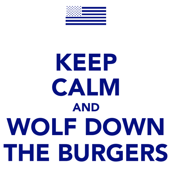 KEEP CALM AND WOLF DOWN THE BURGERS
