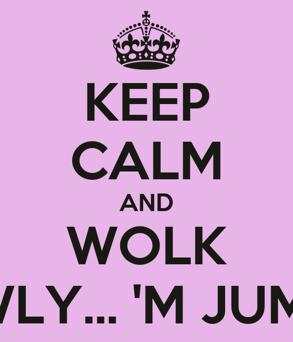 KEEP CALM AND WOLK SLOWLY... 'M JUMPING