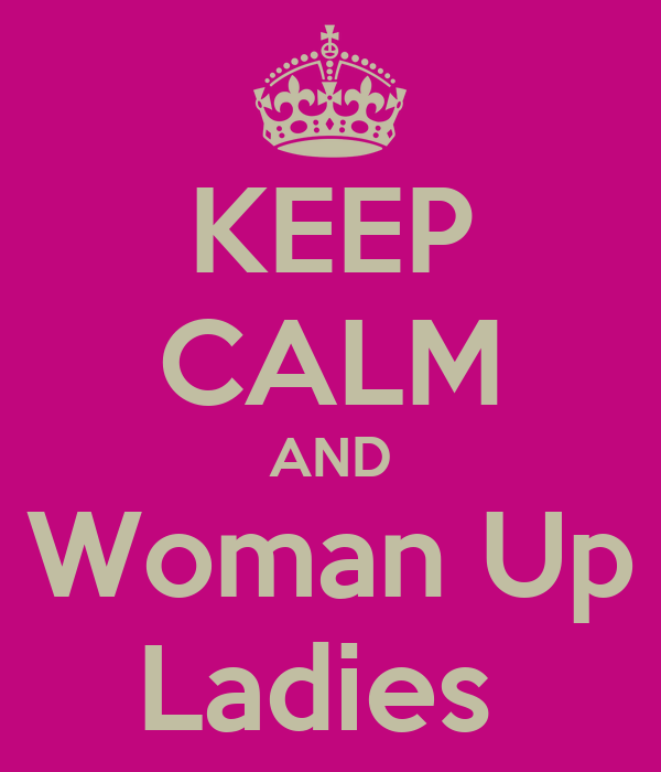 KEEP CALM AND Woman Up Ladies